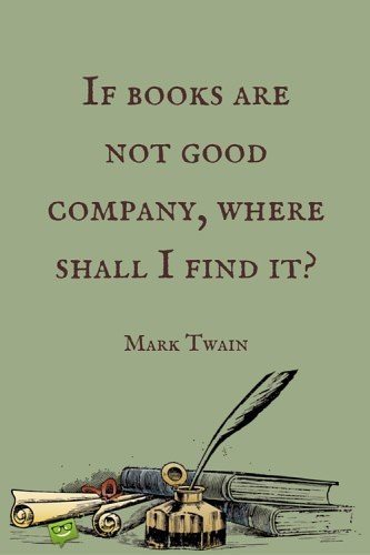If books are not good company, where shall I find it? Mark Twain.