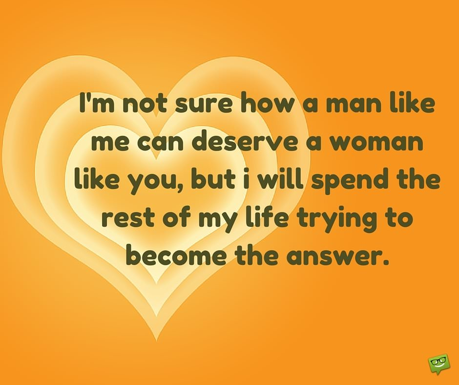 Love quote to her. I'm not sure how a man like me can deserve a woman like you, but I will spend the rest of my life trying to become the answer.