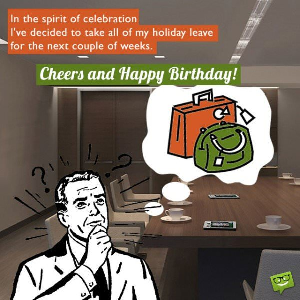 In the spirit of celebration I've decided to take all of my holiday leave for the next couple of weeks. Cheers and Happy Birthday, boss!