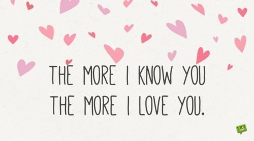 The more I know you, the more I love you.