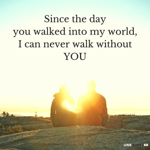 Since the day you walked into my world, I can never walk without you.