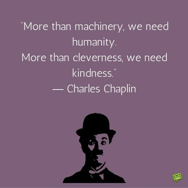 More than machinery, we need humanity. More than cleverness, we need kindness. Charles Chaplin.