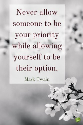 Never allow someone to be your priority while allowing yourself to be their option. Mark Twain.