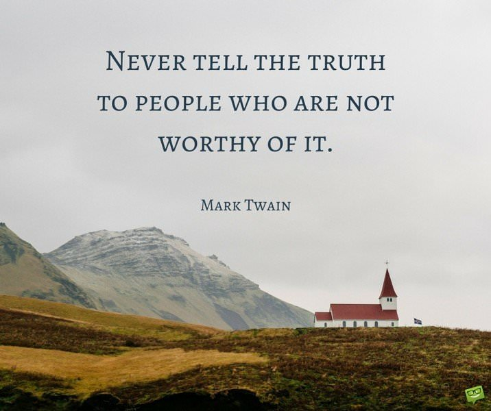 Never tell the truth to people who are not worthy of it. Mark Twain.