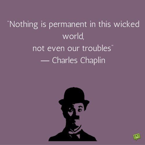 Nothing is permanent in this wicked world, not even our troubles. Charlie Chaplin