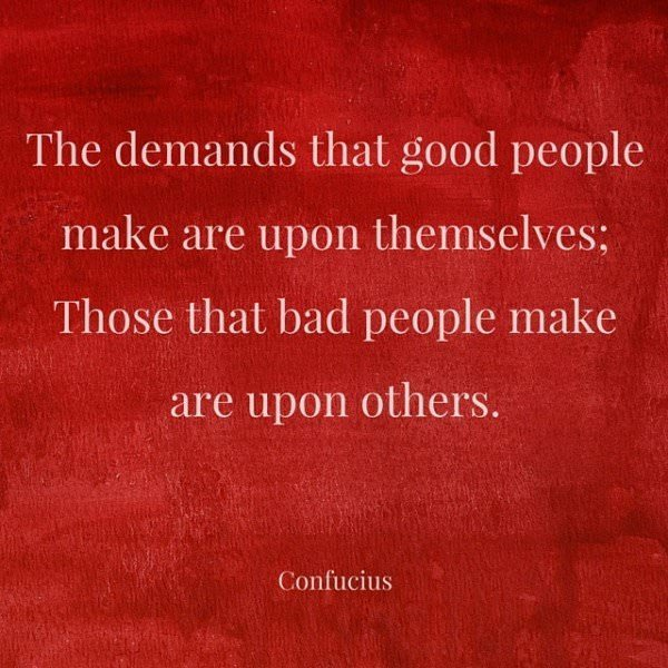 The demands that good people make are upon themselves;Those that bad people make are upon others. Confucius