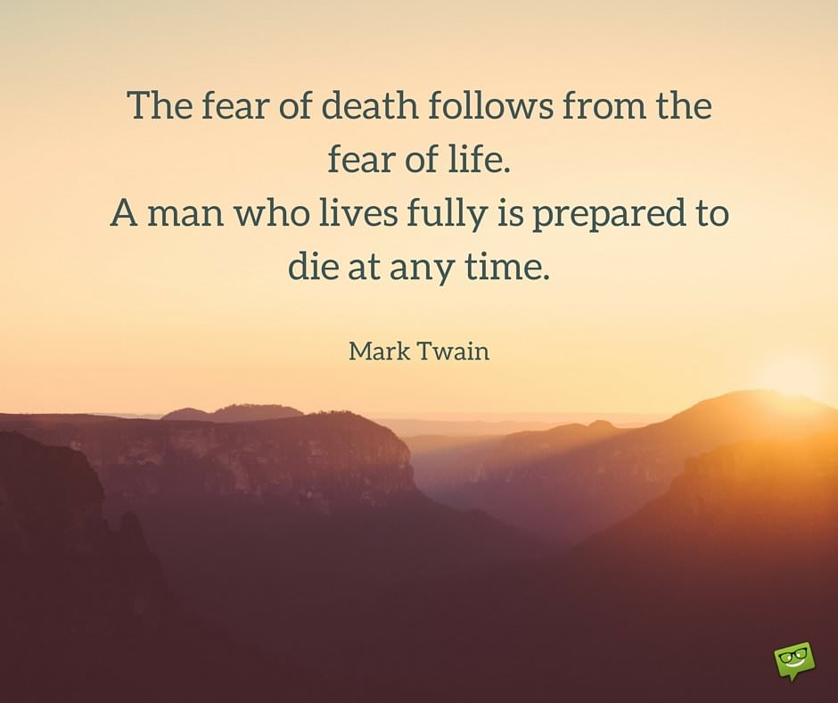 The fear of death follows from the fear of life. A man who lives fully is prepared to die at any time. Mark Twain