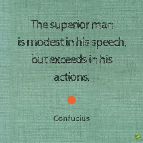 The superior man is modest in his speech, but exceeds in his actions. Confucius