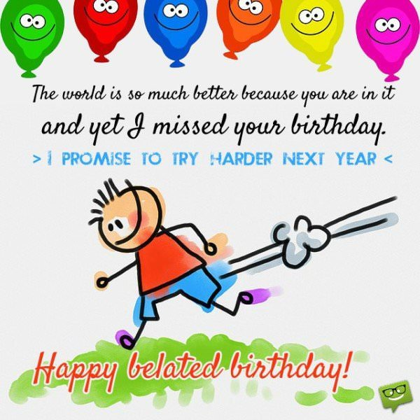 To my dear friend, I apologize. The world is so much better because you are in it and yet I missed your birthday. I promise to try harder next year. Happy belated birthday!
