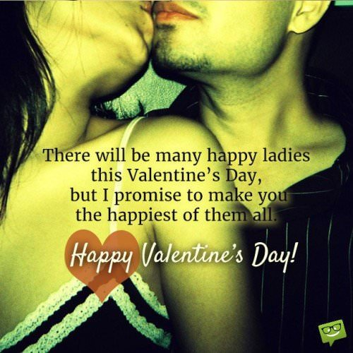 There will be many happy ladies this Valentine's Day, but I promise to make you the happiest of them all. Happy Valentine's day!