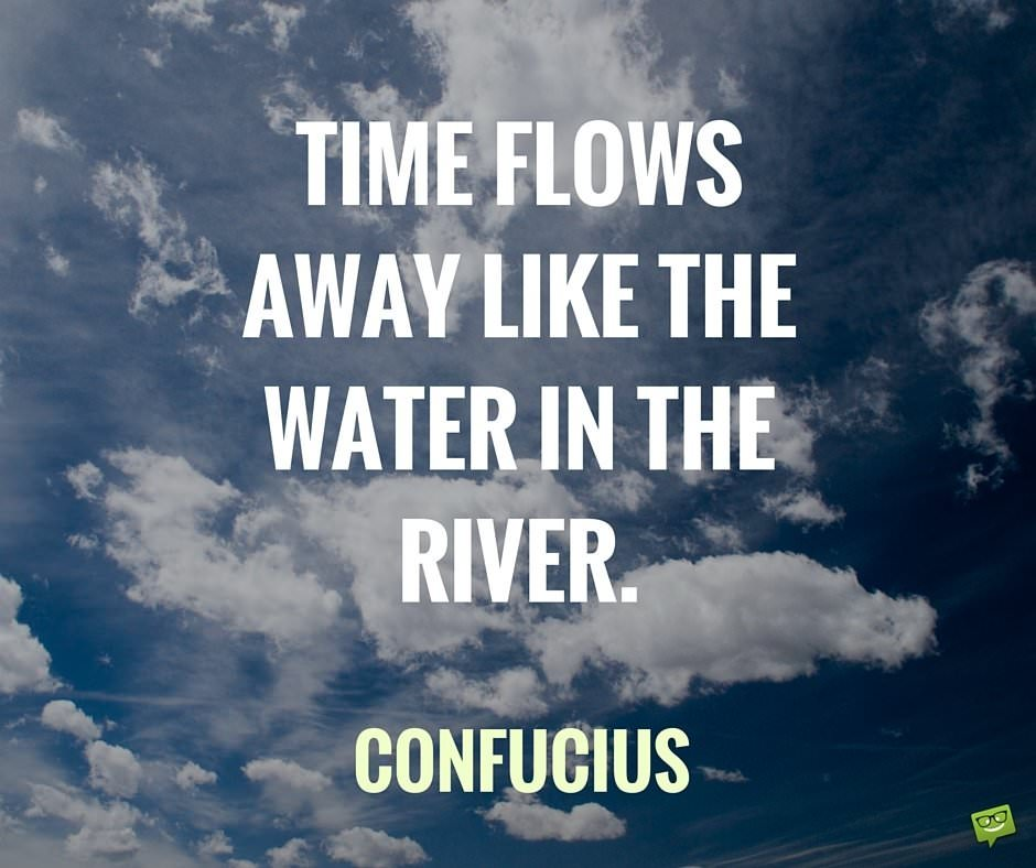 Time flows away like the water in the river. Confucius