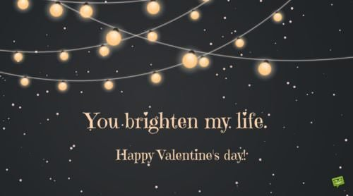 You brighten my live. Happy Valentine's day.