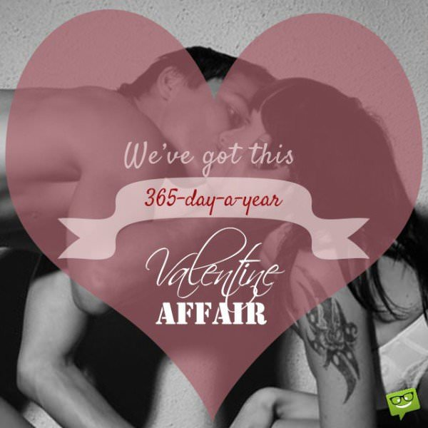 We've got this 365-days-a-year Valentine affair.