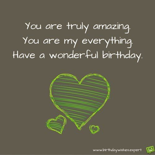 You are truly amazing. You are my everything. Have a wonderful Birthday!