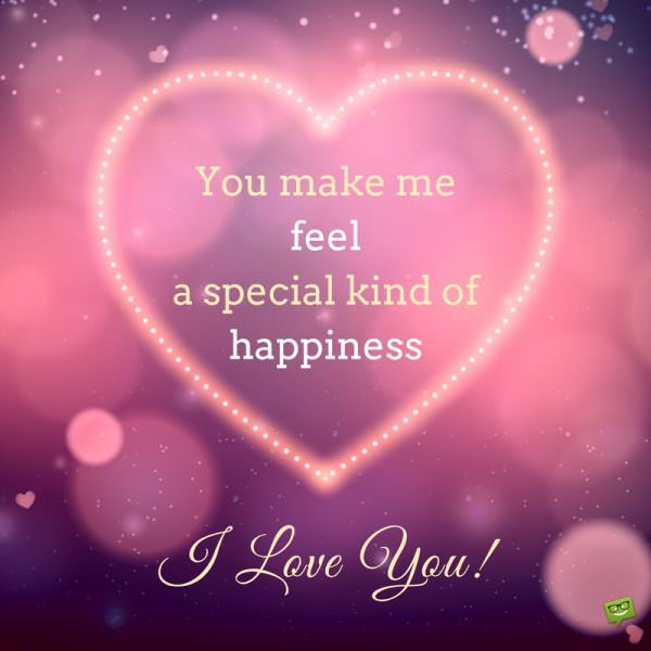 You make me feel a special kind of happiness. I love you!