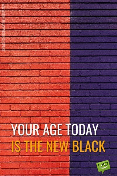 Your age today is the new black!