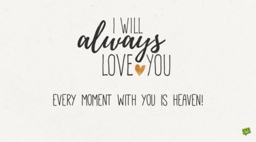 I will always love you. Every moment with you is heaven.