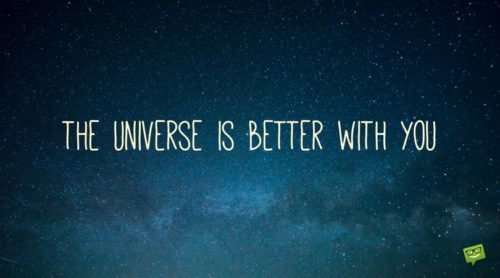 The universe is better with you.