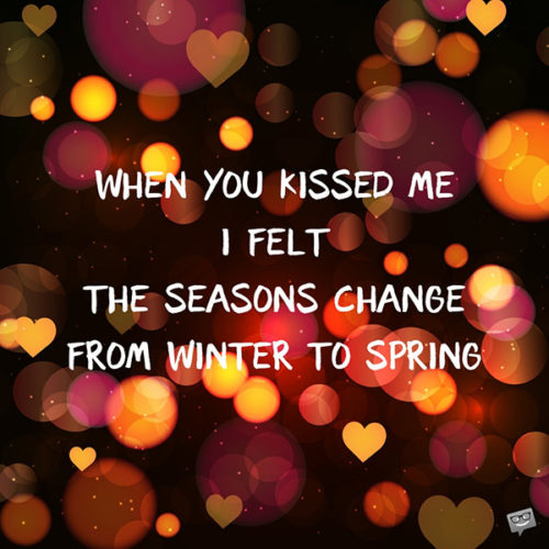 When you kissed me I felt the seasons change from winter to spring.