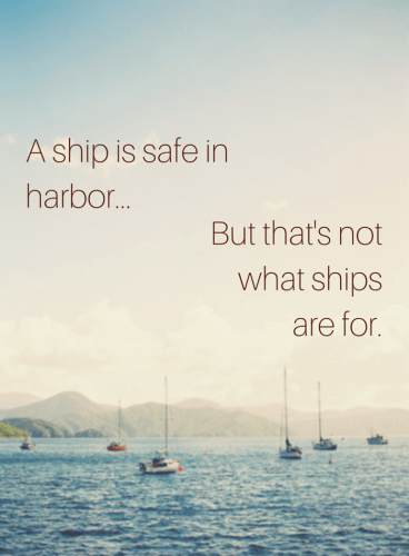 A ship is safe in harbor. But that's not what ships are for.