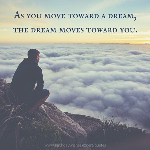 As you move toward a dream, the dream moves toward you.