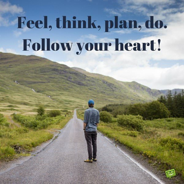 Feel, think, plan, do. Follow your heart!