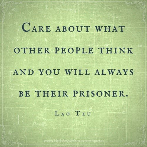 Care about what other people think and you will always be their prisoner. Lao Tzu.