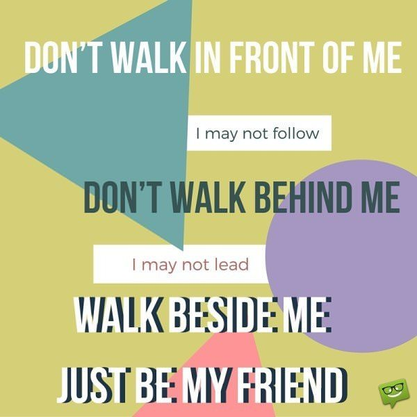 Don't walk in front of me… I may not follow Don't walk behind me… I may not lead Walk beside me… just be my friend. Quote by Albert Camus