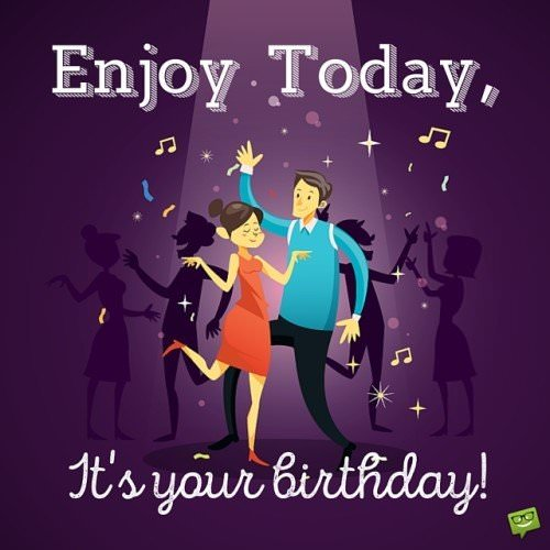 Enjoy Today, it's your birthday.