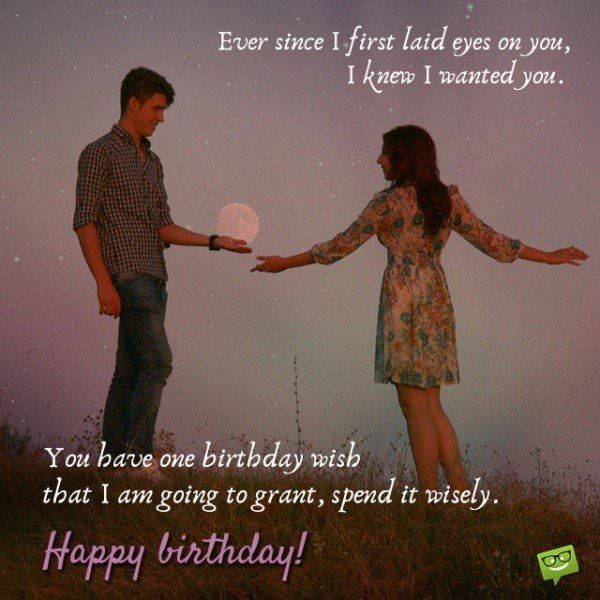 Ever since I first laid eyes on you I knew i wanted you. You have one birthday wish that I am going to grant, spend it wisely. Happy Birthday!