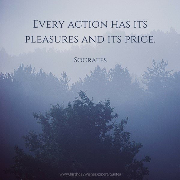 Every action has its pleasures and its price. Socrates.