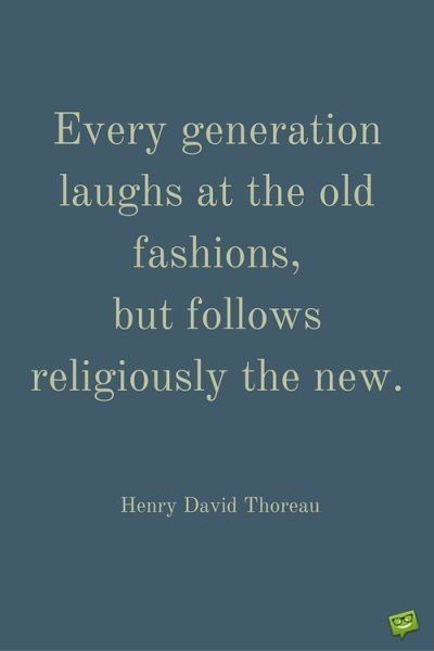 Every generation laughs at the old fashions, but follows religiously the new. Henry David Thoreau.