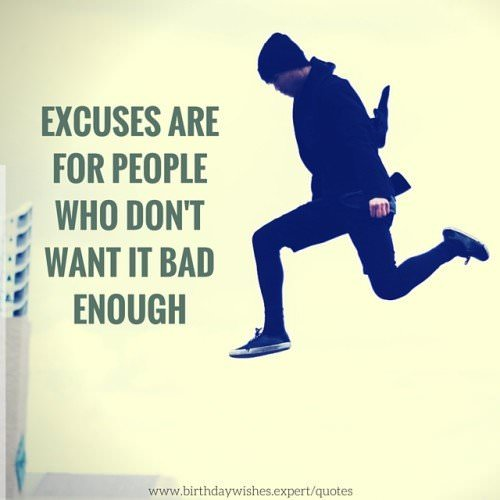 Excuses are for people who don't want it bad enough.