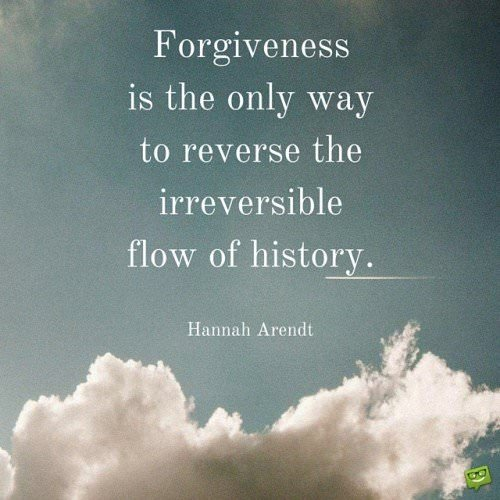 Forgiveness is the only way to reverse the irreversible flow of history. Hannah Arendt.