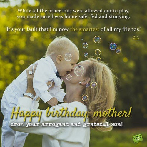 While all the other kids were allowed out to play, you made sure I was home safe, fed and studying. It's your fault that I'm now the smartest of all my friends. Happy Birthday, mother, from your arrogant and grateful son!