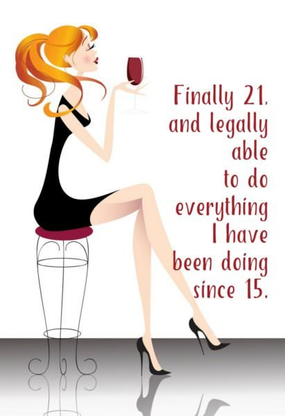 Finally 21, and legally able to to everything I have been doing since 15.