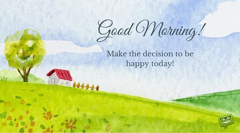 Good Morning! Make a decision to be happy today.