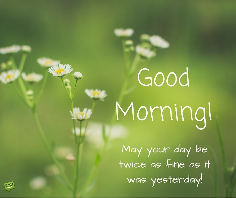 Good Morning. May your day be twice as fine as it was yesterday!
