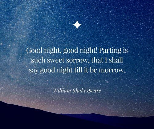 Good night, good night! Parting is such sweet sorrow, that I shall say good night till it be morrow. William Shakespeare.