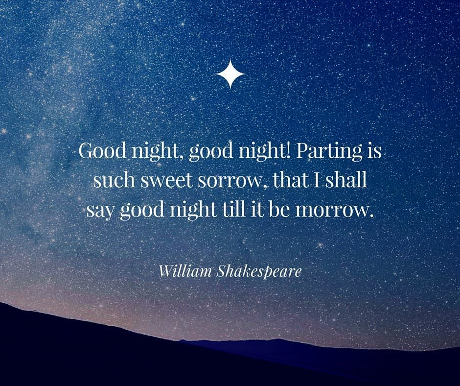 Good night, good night! Parting is such sweet sorrow, that I shall say good night till it be morrow. William Shakespeare quote.