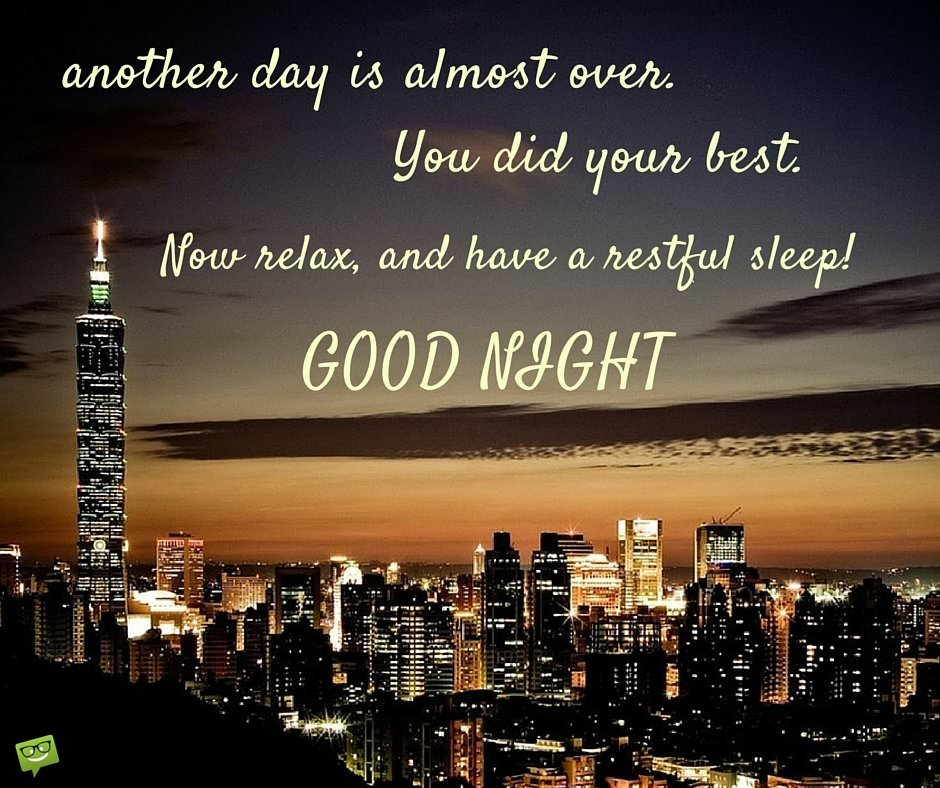 Another day is almost over. You did your best. Now relax, and have a restful sleep! Good Night.