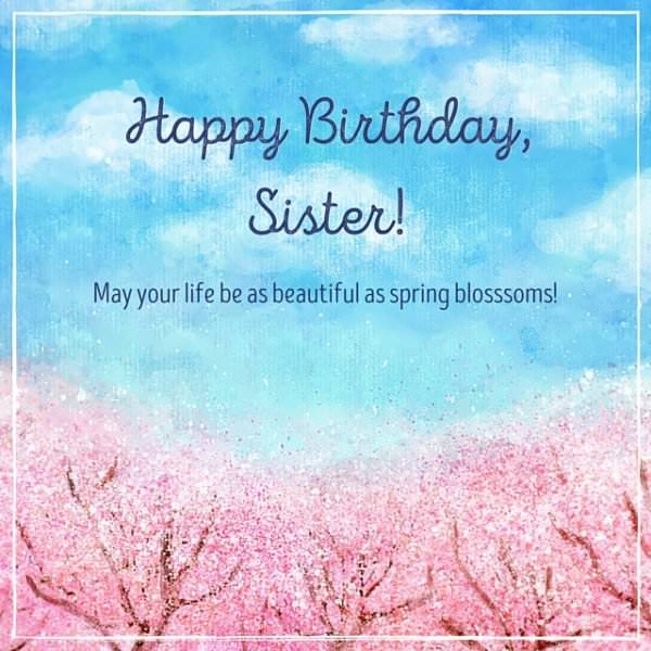 Happy Birthday, Sister! May your life be as beautiful as spring blossoms.