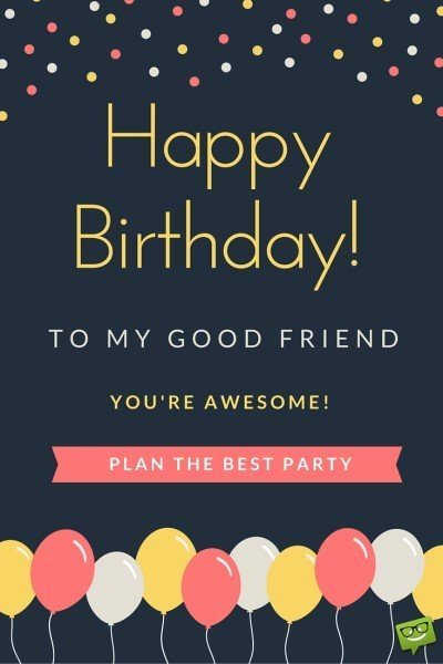 Happy Birthday, to my good friend. You're awesome! Plan the best party.