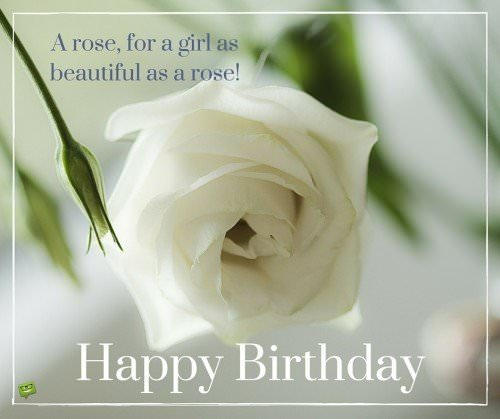 A rose, for a girl as beautiful as a rose! Happy Birthday.