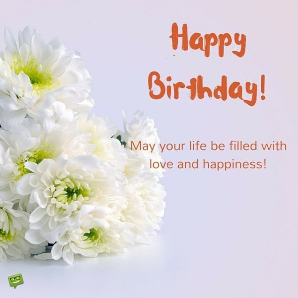 Happy Birthday! May your life be filled with love and happiness!