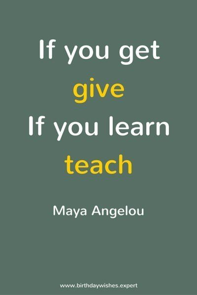 If you get, give.If you learn, teach. Maya Angelou