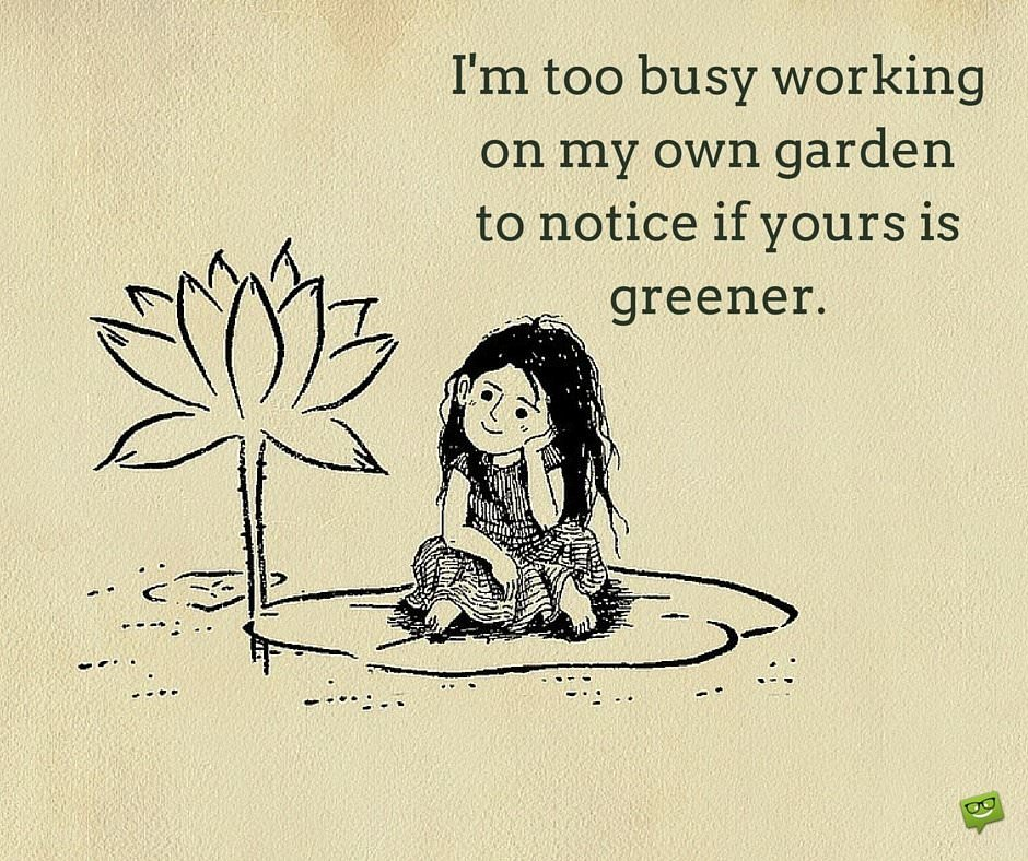 I'm too busy working on my own garden to notice if yours is greener.
