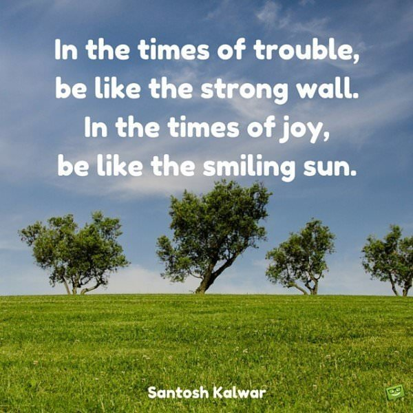 In the times of trouble, be like the strong wall. In the times of joy, be like the smiling sun. Santosh Kalwar.