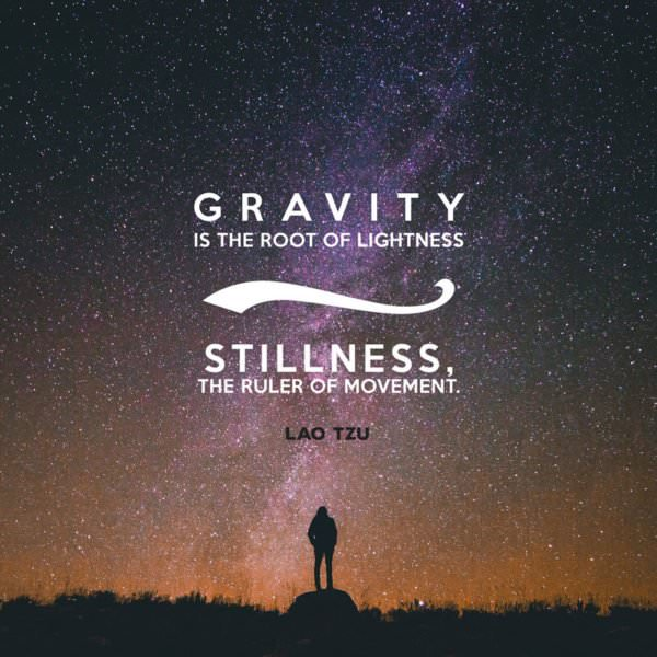 Gravity is the root of lightness; stillness, the ruler of movement. Lao Tzu.