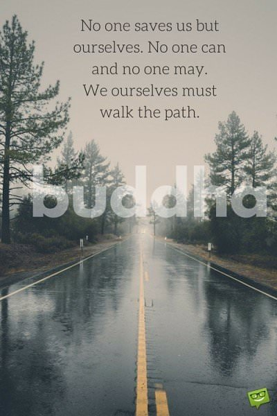 No one saves us but ourselves. No one can and no one may. We ourselves must walk the path. Buddha.